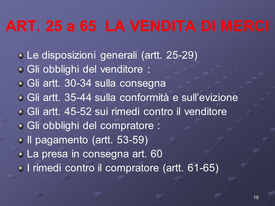 19 ART. 25 a 65 LA VENDITA DI MERCI Le disposizioni generali (artt. 25-29) Gli obblighi del venditore : Gli artt. 30-34 sulla consegna Gli artt. 35-44