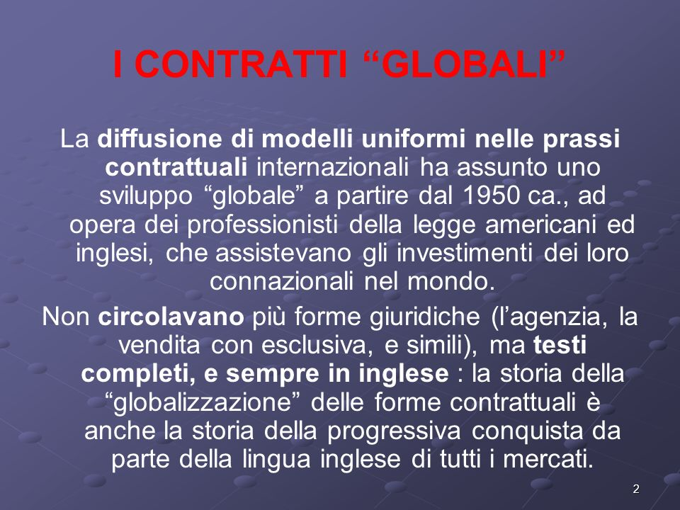 2 I CONTRATTI GLOBALI La diffusione di modelli uniformi nelle prassi contrattuali internazionali ha assunto uno sviluppo globale a partire dal 1950 ca