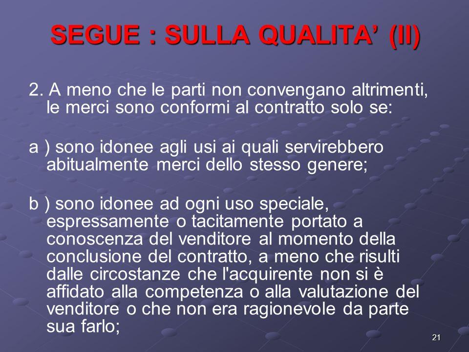 21 SEGUE : SULLA QUALITA (II) 2. A meno che le parti non convengano altrimenti, le merci sono conformi al contratto solo se: a ) sono idonee agli usi