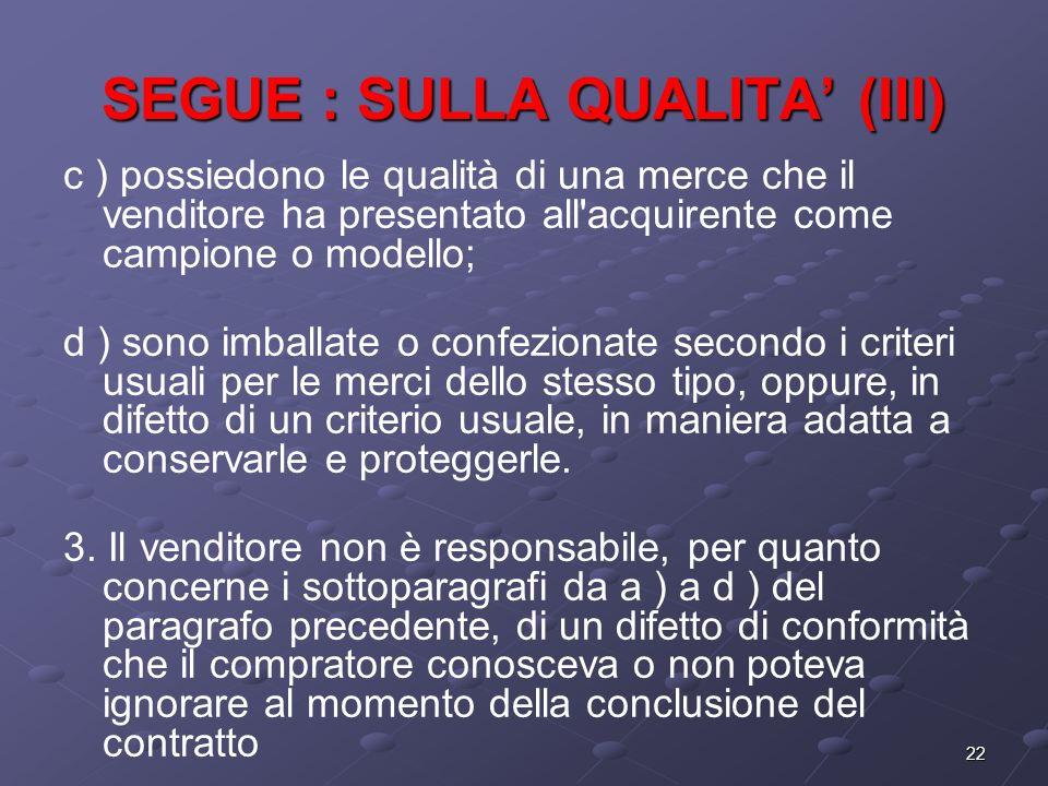 22 SEGUE : SULLA QUALITA (III) c ) possiedono le qualità di una merce che il venditore ha presentato all'acquirente come campione o modello; d ) sono