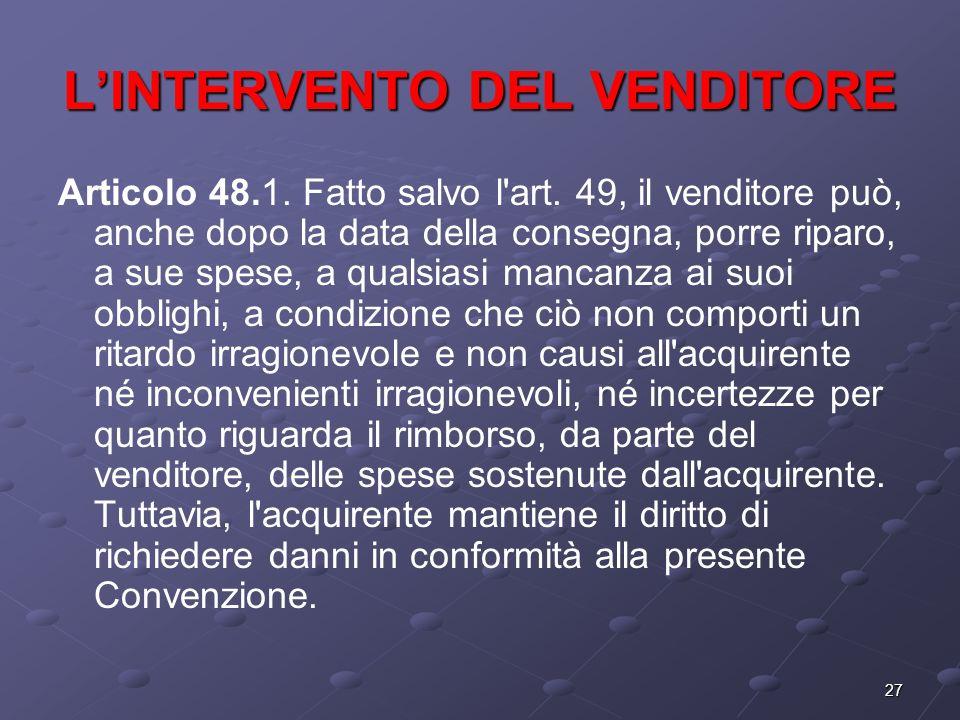 27 LINTERVENTO DEL VENDITORE Articolo 48.1. Fatto salvo l'art. 49, il venditore può, anche dopo la data della consegna, porre riparo, a sue spese, a q