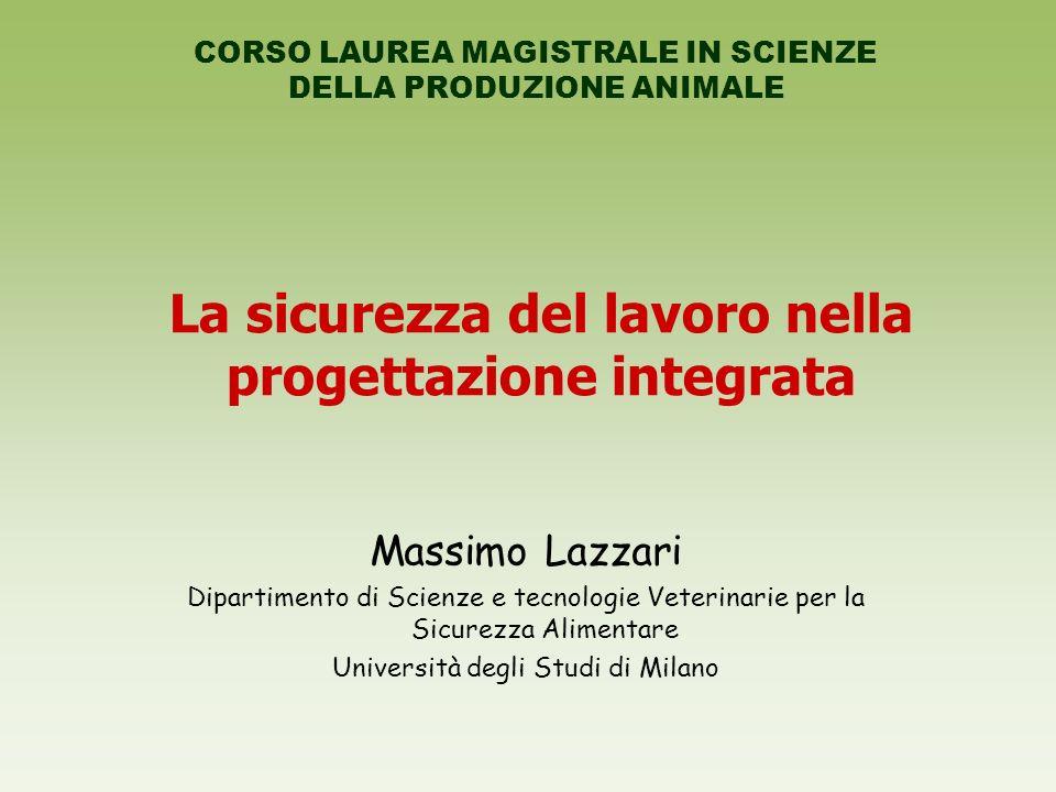 La sicurezza del lavoro nella progettazione integrata Massimo Lazzari Dipartimento di Scienze e tecnologie Veterinarie per la Sicurezza Alimentare Università degli Studi di Milano CORSO LAUREA MAGISTRALE IN SCIENZE DELLA PRODUZIONE ANIMALE