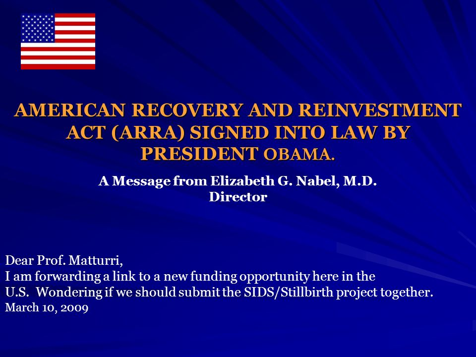 AMERICAN RECOVERY AND REINVESTMENT ACT (ARRA) SIGNED INTO LAW BY PRESIDENT OBAMA. A Message from Elizabeth G. Nabel, M.D. Director Dear Prof. Matturri