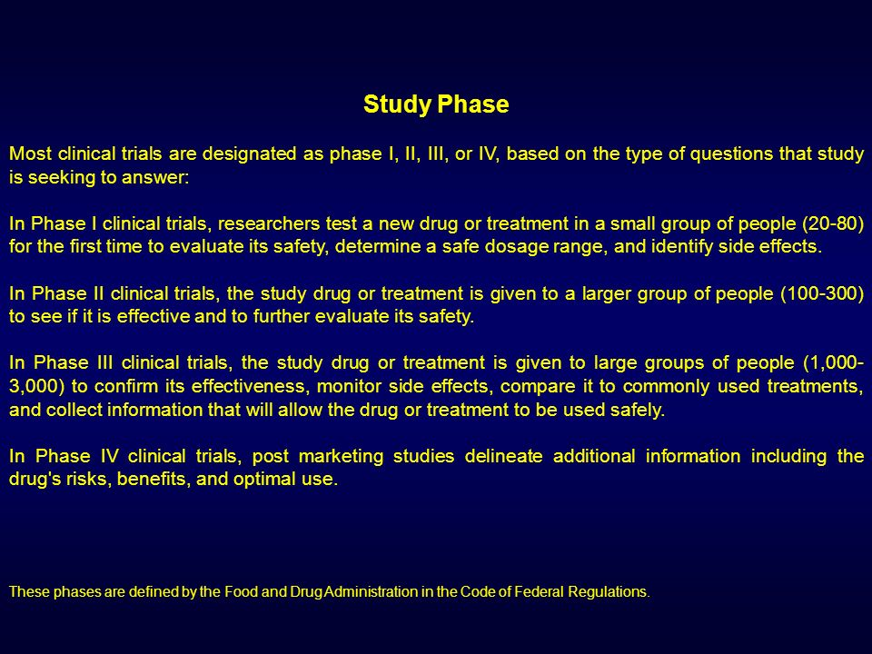 Study Phase Most clinical trials are designated as phase I, II, III, or IV, based on the type of questions that study is seeking to answer: In Phase I