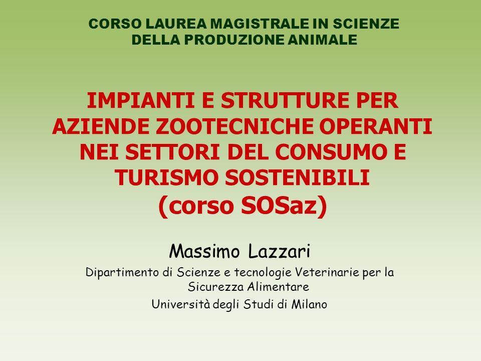 IMPIANTI E STRUTTURE PER AZIENDE ZOOTECNICHE OPERANTI NEI SETTORI DEL CONSUMO E TURISMO SOSTENIBILI (corso SOSaz) Massimo Lazzari Dipartimento di Scienze e tecnologie Veterinarie per la Sicurezza Alimentare Università degli Studi di Milano CORSO LAUREA MAGISTRALE IN SCIENZE DELLA PRODUZIONE ANIMALE