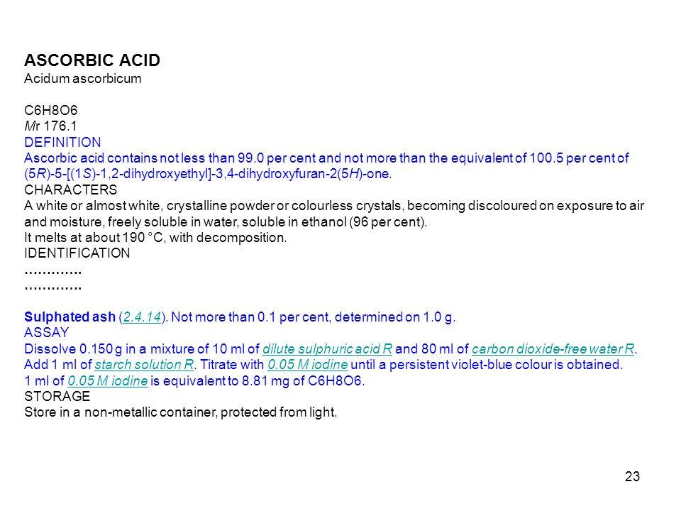 23 ASCORBIC ACID Acidum ascorbicum C6H8O6 Mr 176.1 DEFINITION Ascorbic acid contains not less than 99.0 per cent and not more than the equivalent of 1