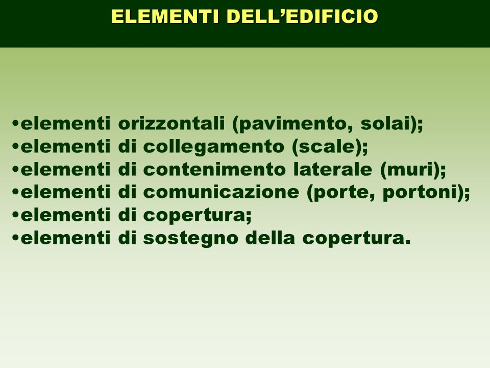 elementi orizzontali (pavimento, solai); elementi di collegamento (scale); elementi di contenimento laterale (muri); elementi di comunicazione (porte,