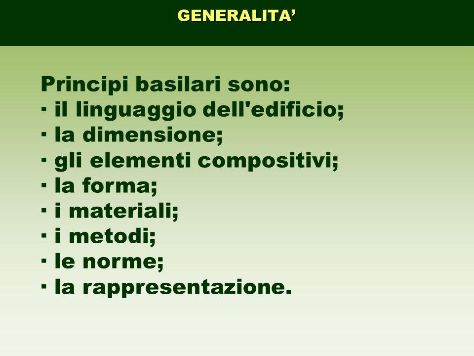 GENERALITA Principi basilari sono: · il linguaggio dell'edificio; · la dimensione; · gli elementi compositivi; · la forma; · i materiali; · i metodi;