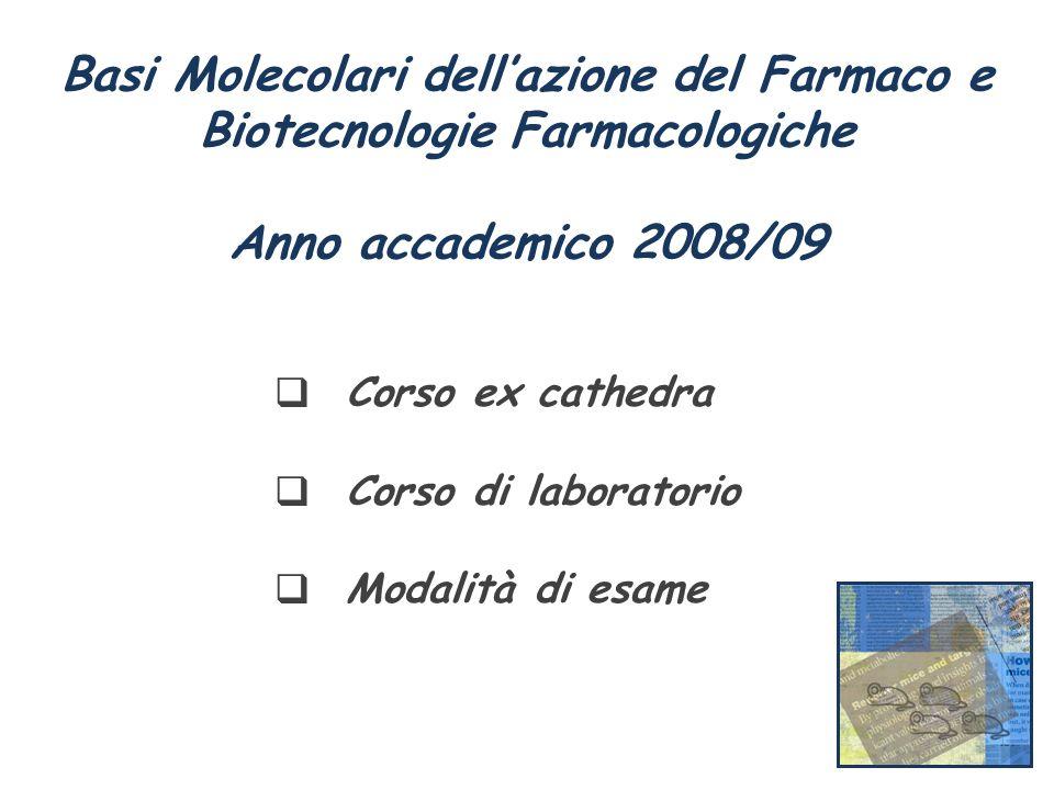 Basi Molecolari dellazione del Farmaco e Biotecnologie Farmacologiche Anno accademico 2008/09 Corso ex cathedra Corso di laboratorio Modalità di esame