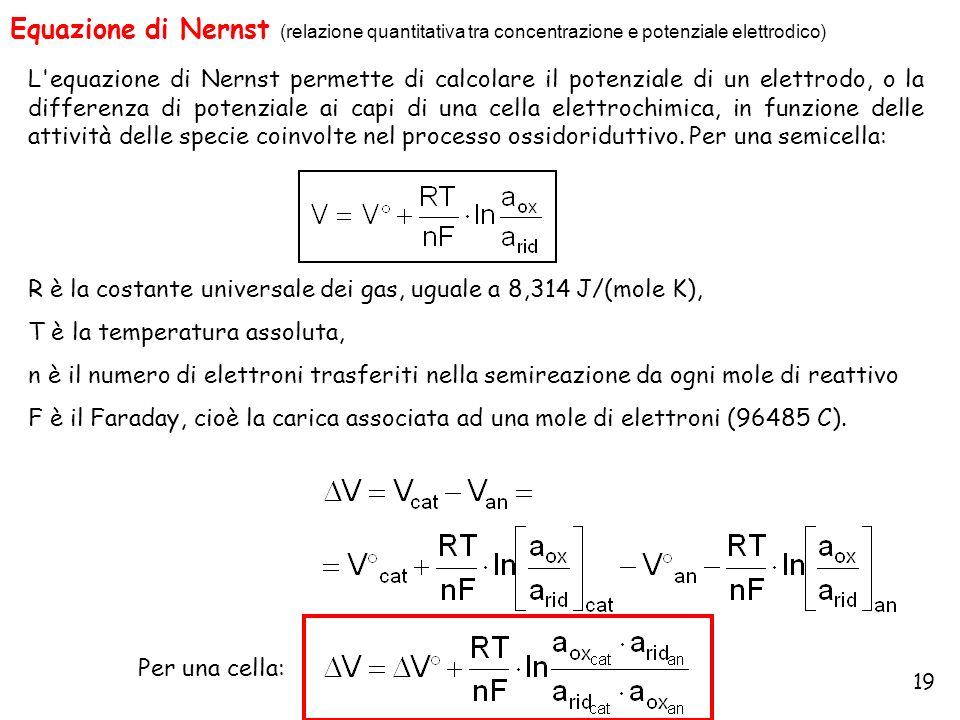 19 Equazione di Nernst (relazione quantitativa tra concentrazione e potenziale elettrodico) L'equazione di Nernst permette di calcolare il potenziale