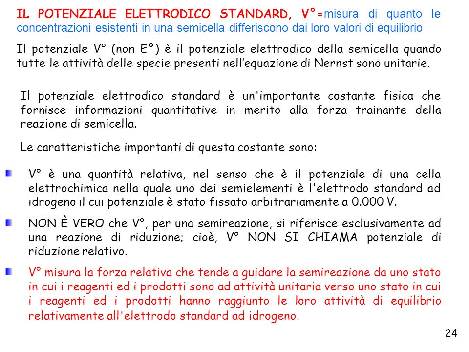 24 IL POTENZIALE ELETTRODICO STANDARD, V°= misura di quanto le concentrazioni esistenti in una semicella differiscono dai loro valori di equilibrio Il