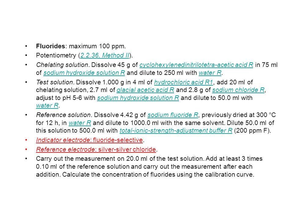 Fluorides: maximum 100 ppm. Potentiometry (2.2.36, Method II).2.2.36, Method II Chelating solution. Dissolve 45 g of cyclohexylenedinitrilotetra-aceti