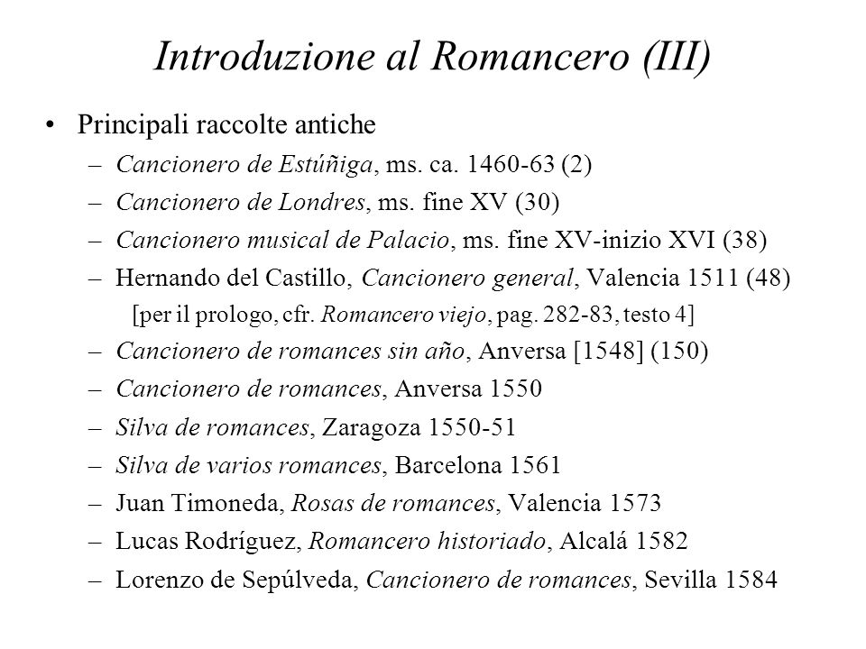 Introduzione al Romancero (III) Principali raccolte antiche –Cancionero de Estúñiga, ms. ca. 1460-63 (2) –Cancionero de Londres, ms. fine XV (30) –Can