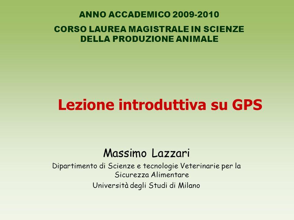 Lezione introduttiva su GPS Massimo Lazzari Dipartimento di Scienze e tecnologie Veterinarie per la Sicurezza Alimentare Università degli Studi di Mil