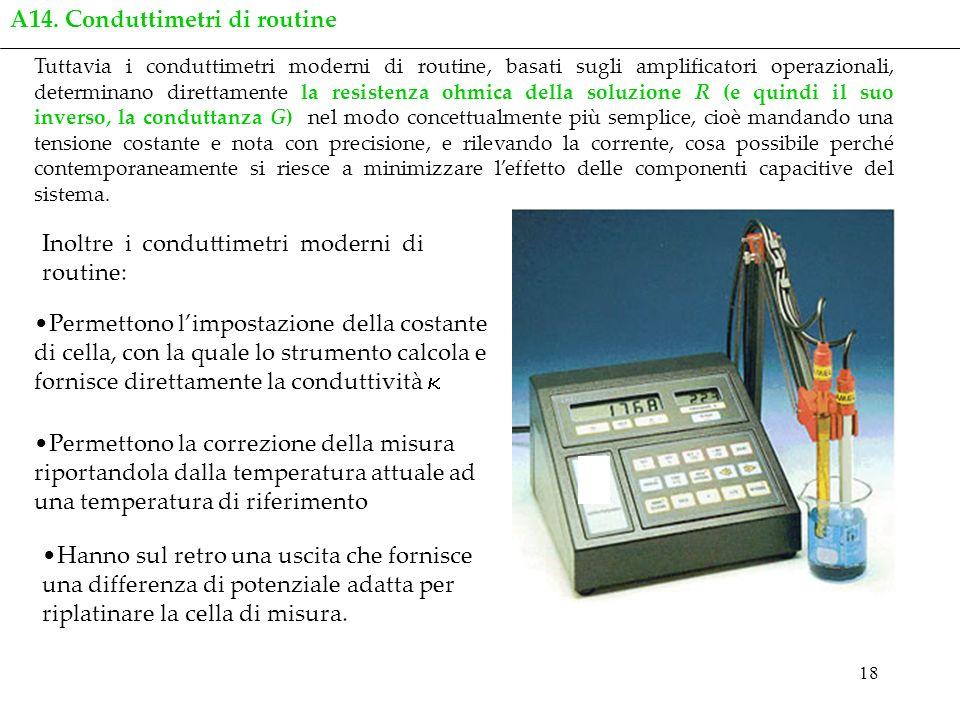 18 Tuttavia i conduttimetri moderni di routine, basati sugli amplificatori operazionali, determinano direttamente la resistenza ohmica della soluzione