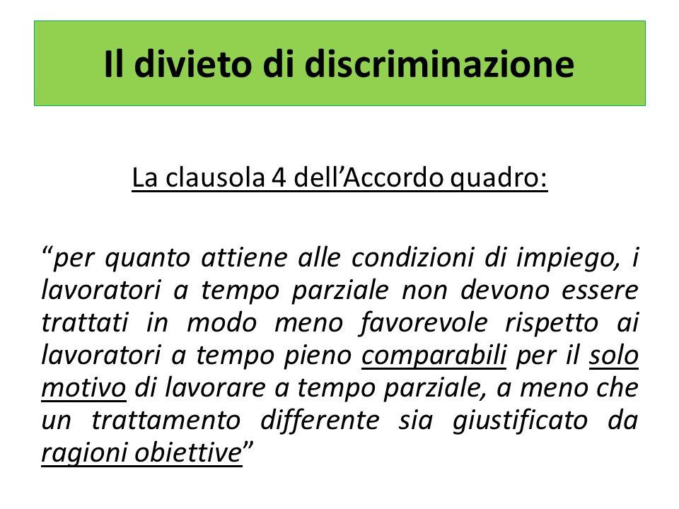 Il divieto di discriminazione La clausola 4 dellAccordo quadro: per quanto attiene alle condizioni di impiego, i lavoratori a tempo parziale non devono essere trattati in modo meno favorevole rispetto ai lavoratori a tempo pieno comparabili per il solo motivo di lavorare a tempo parziale, a meno che un trattamento differente sia giustificato da ragioni obiettive