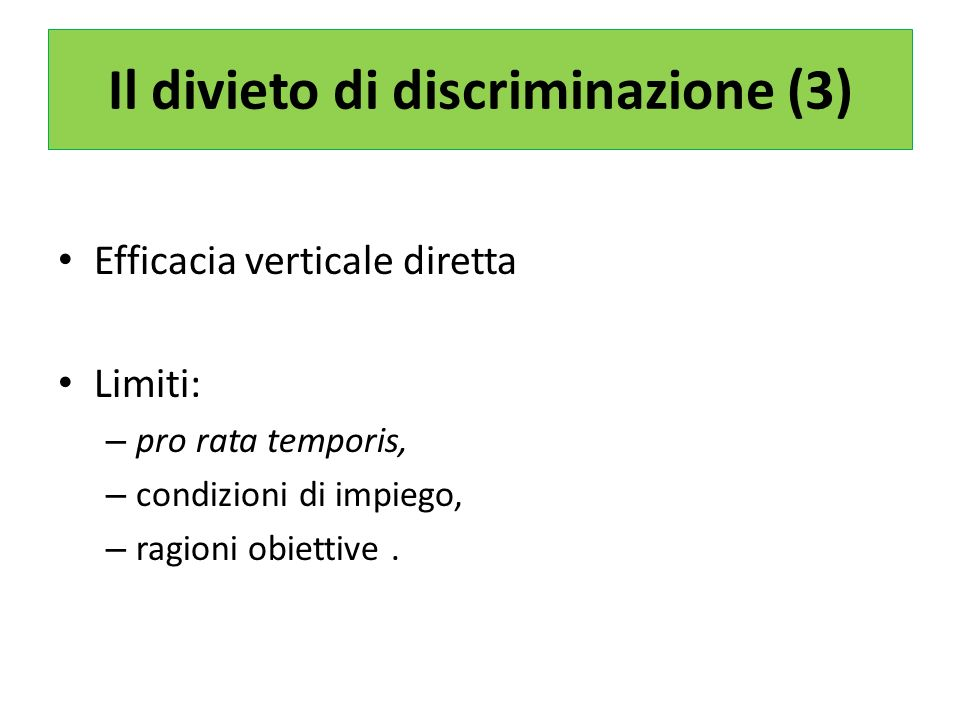 Il divieto di discriminazione (3) Efficacia verticale diretta Limiti: – pro rata temporis, – condizioni di impiego, – ragioni obiettive.