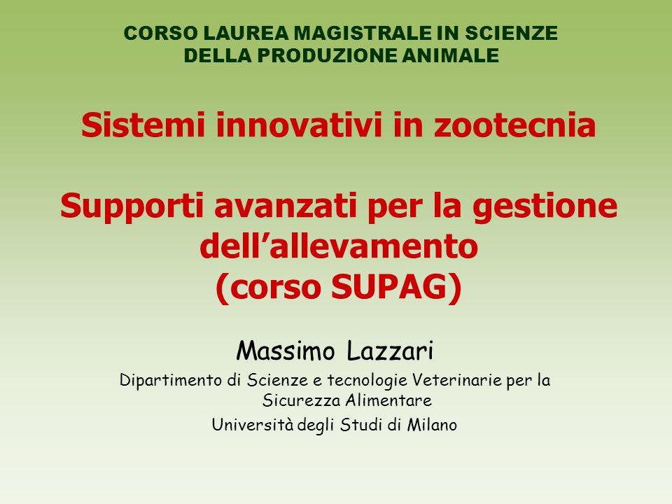 Sistemi innovativi in zootecnia Supporti avanzati per la gestione dellallevamento (corso SUPAG) Massimo Lazzari Dipartimento di Scienze e tecnologie Veterinarie per la Sicurezza Alimentare Università degli Studi di Milano CORSO LAUREA MAGISTRALE IN SCIENZE DELLA PRODUZIONE ANIMALE