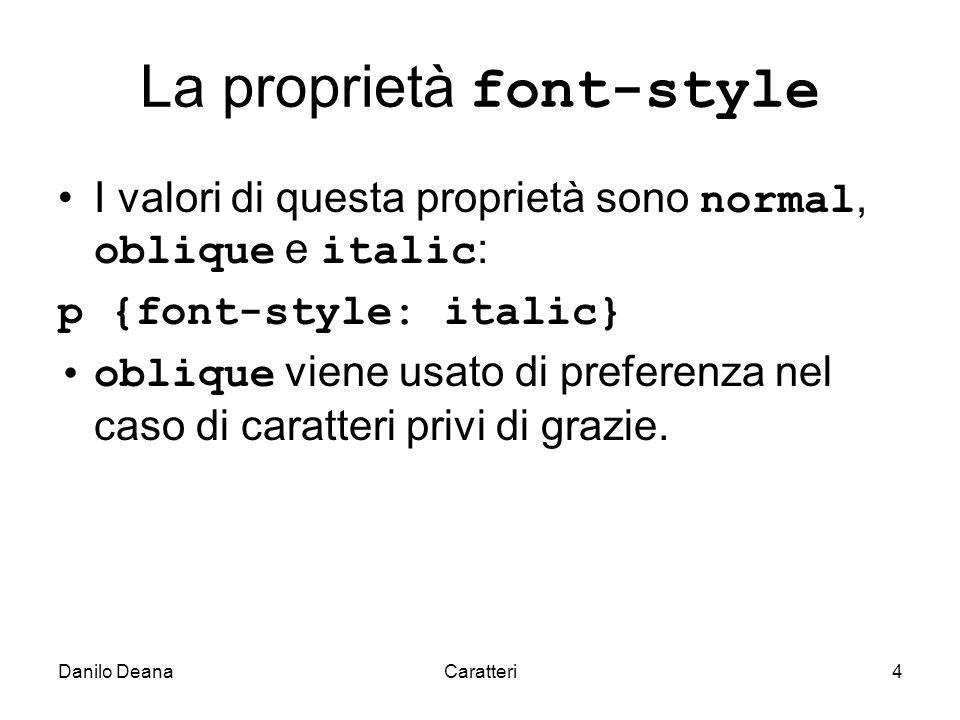 Danilo DeanaCaratteri4 La proprietà font-style I valori di questa proprietà sono normal, oblique e italic : p {font-style: italic} oblique viene usato di preferenza nel caso di caratteri privi di grazie.