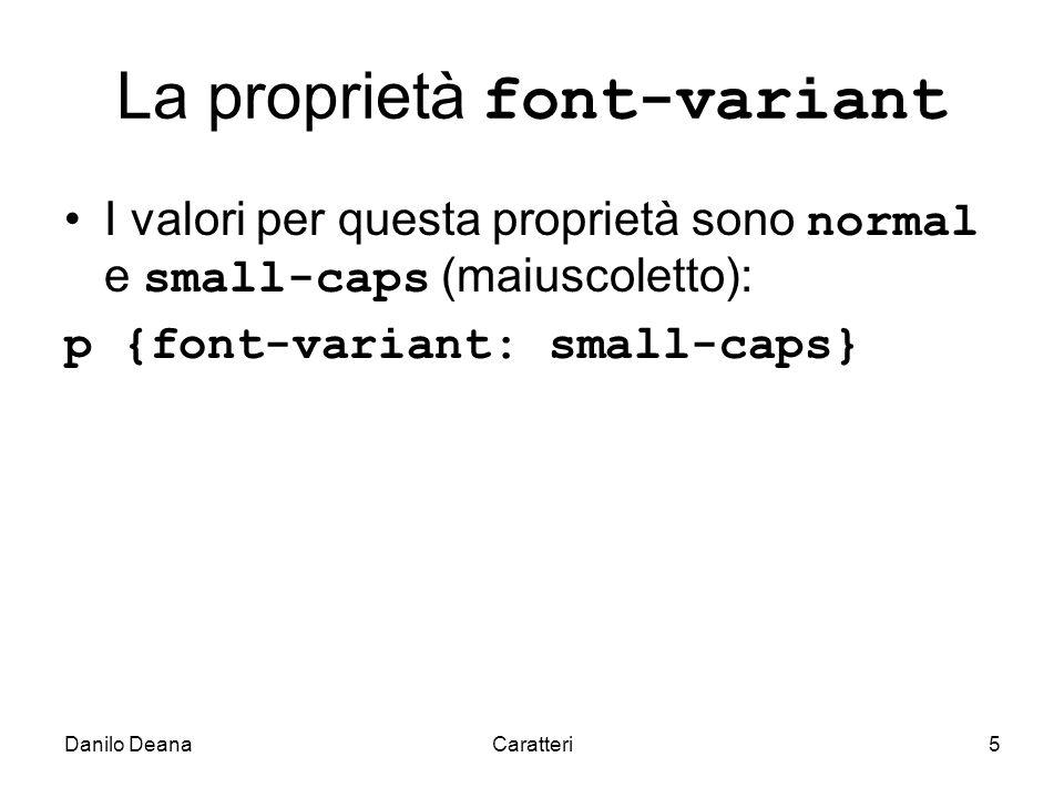 Danilo DeanaCaratteri5 La proprietà font-variant I valori per questa proprietà sono normal e small-caps (maiuscoletto): p {font-variant: small-caps}