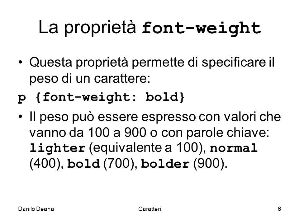 Danilo DeanaCaratteri6 La proprietà font-weight Questa proprietà permette di specificare il peso di un carattere: p {font-weight: bold} Il peso può essere espresso con valori che vanno da 100 a 900 o con parole chiave: lighter (equivalente a 100), normal (400), bold (700), bolder (900).