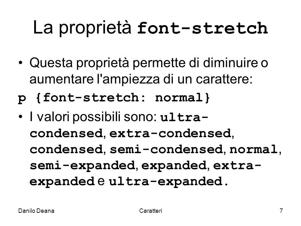 Danilo DeanaCaratteri7 La proprietà font-stretch Questa proprietà permette di diminuire o aumentare l ampiezza di un carattere: p {font-stretch: normal} I valori possibili sono: ultra- condensed, extra-condensed, condensed, semi-condensed, normal, semi-expanded, expanded, extra- expanded e ultra-expanded.