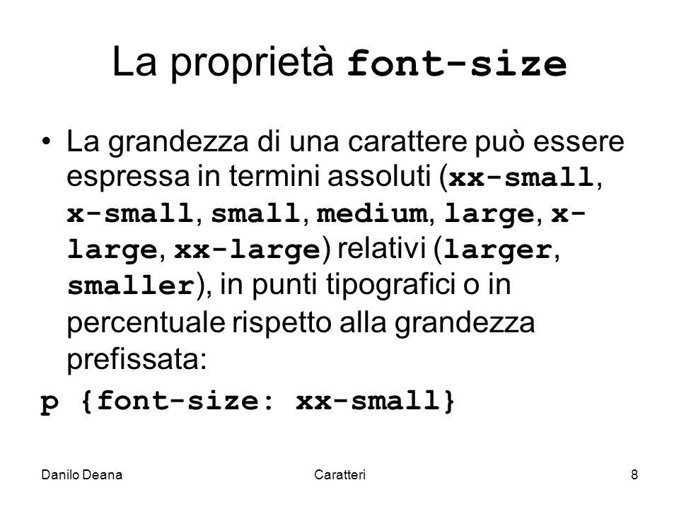 Danilo DeanaCaratteri8 La proprietà font-size La grandezza di una carattere può essere espressa in termini assoluti ( xx-small, x-small, small, medium, large, x- large, xx-large ) relativi ( larger, smaller ), in punti tipografici o in percentuale rispetto alla grandezza prefissata: p {font-size: xx-small}