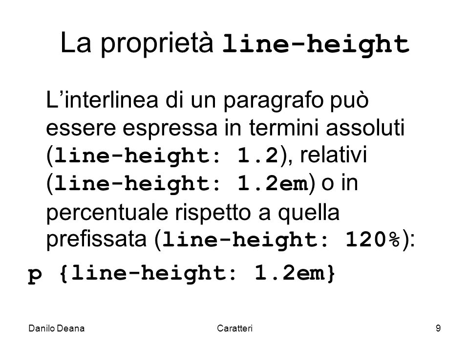 Danilo DeanaCaratteri9 La proprietà line-height Linterlinea di un paragrafo può essere espressa in termini assoluti ( line-height: 1.2 ), relativi ( line-height: 1.2em ) o in percentuale rispetto a quella prefissata ( line-height: 120% ): p {line-height: 1.2em}