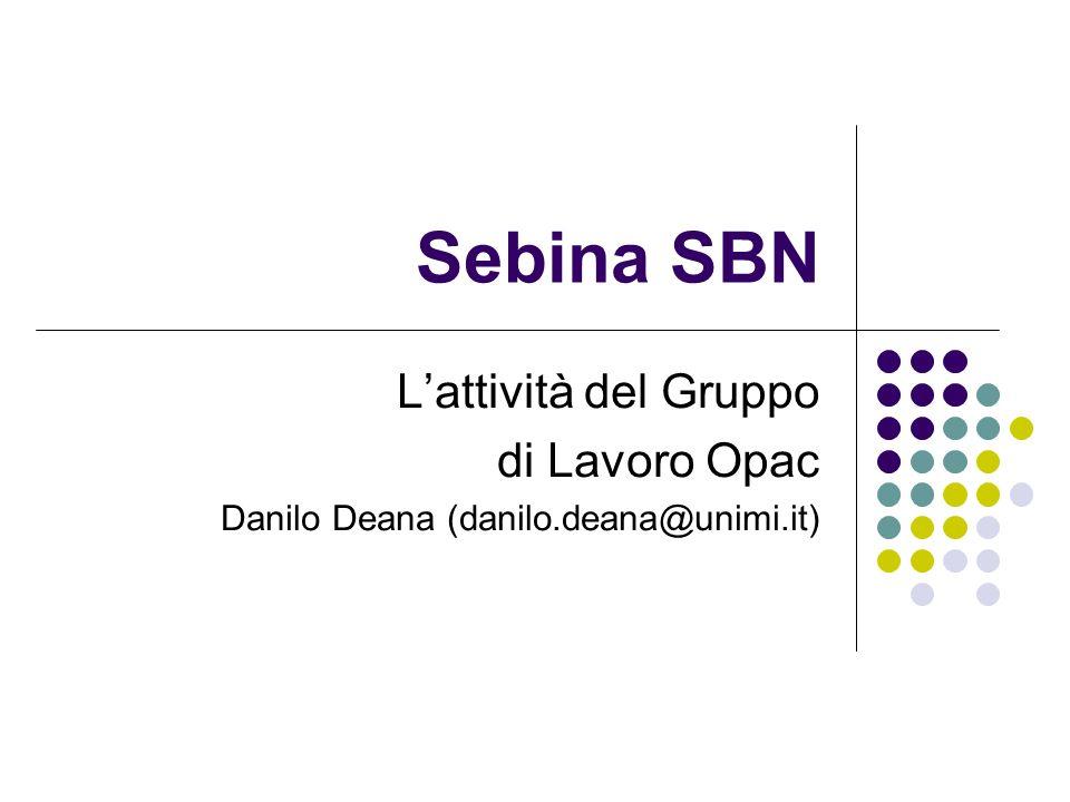 Sebina SBN Lattività del Gruppo di Lavoro Opac Danilo Deana (danilo.deana@unimi.it)