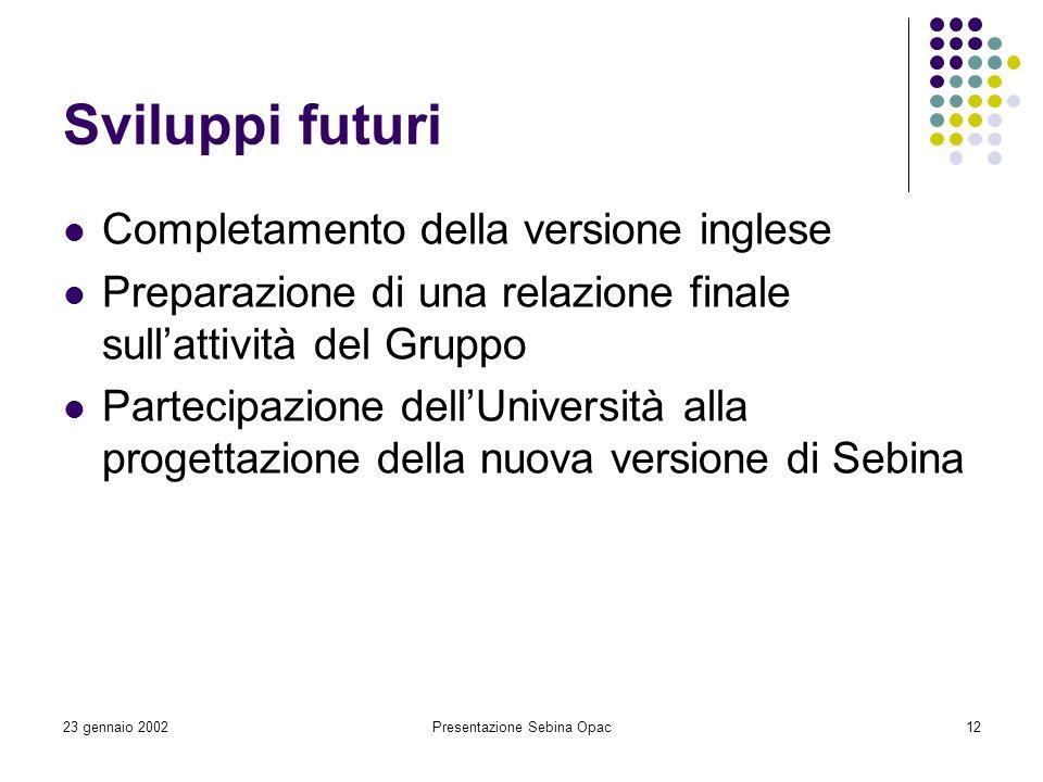 23 gennaio 2002Presentazione Sebina Opac12 Sviluppi futuri Completamento della versione inglese Preparazione di una relazione finale sullattività del