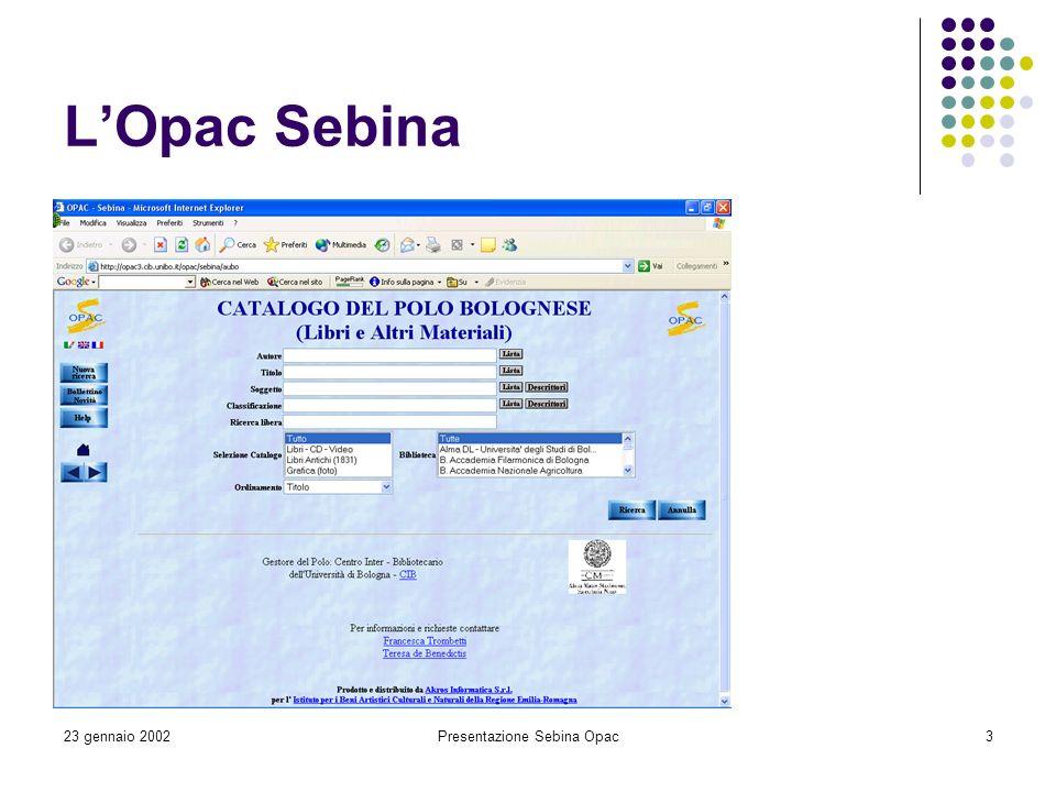 23 gennaio 2002Presentazione Sebina Opac4 Considerazioni generali Aspetto datato Guida in linea di difficile comprensione Assenza di una pagina iniziale sulle caratteristiche del Catalogo (numero di registrazioni, tipologie di materiale, ecc.) Versione inglese da completare