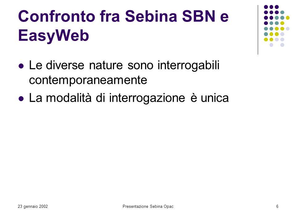23 gennaio 2002Presentazione Sebina Opac6 Confronto fra Sebina SBN e EasyWeb Le diverse nature sono interrogabili contemporaneamente La modalità di in