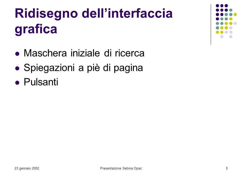 23 gennaio 2002Presentazione Sebina Opac9 Ridisegno dellinterfaccia grafica Maschera iniziale di ricerca Spiegazioni a piè di pagina Pulsanti