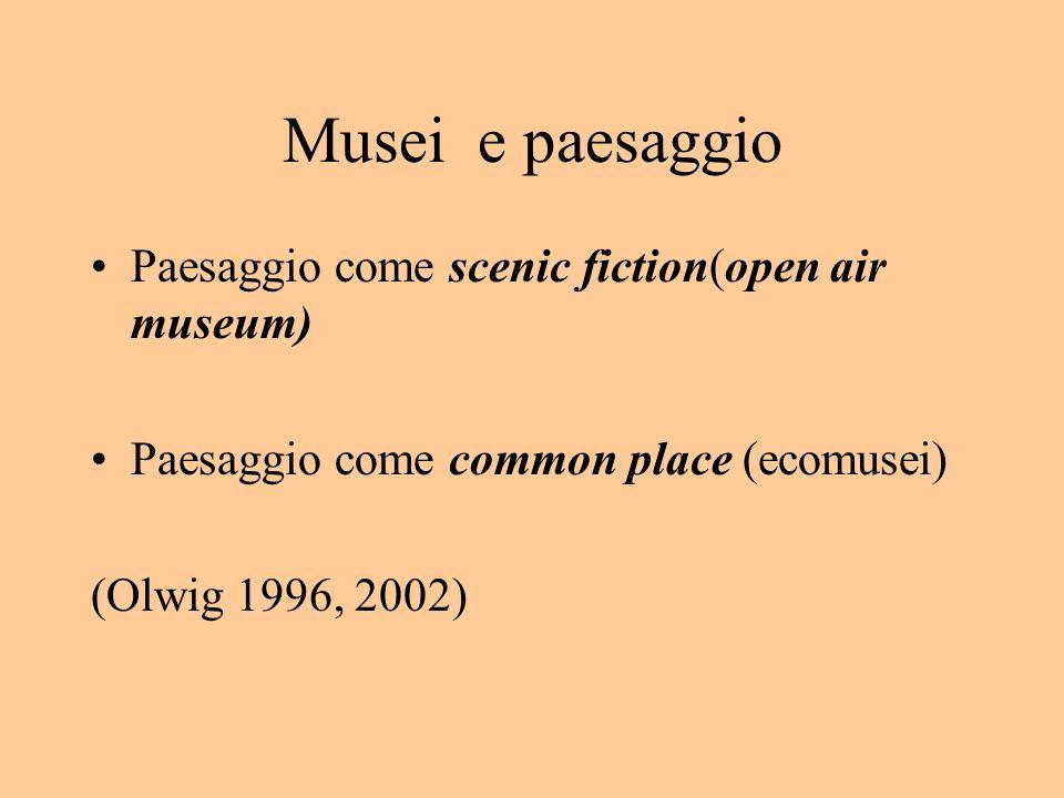 Musei e paesaggio Paesaggio come scenic fiction(open air museum) Paesaggio come common place (ecomusei) (Olwig 1996, 2002)
