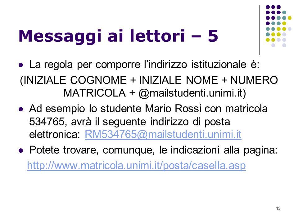 19 Messaggi ai lettori – 5 La regola per comporre lindirizzo istituzionale è: (INIZIALE COGNOME + INIZIALE NOME + NUMERO MATRICOLA + @mailstudenti.unimi.it) Ad esempio lo studente Mario Rossi con matricola 534765, avrà il seguente indirizzo di posta elettronica: RM534765@mailstudenti.unimi.itRM534765@mailstudenti.unimi.it Potete trovare, comunque, le indicazioni alla pagina: http://www.matricola.unimi.it/posta/casella.asp