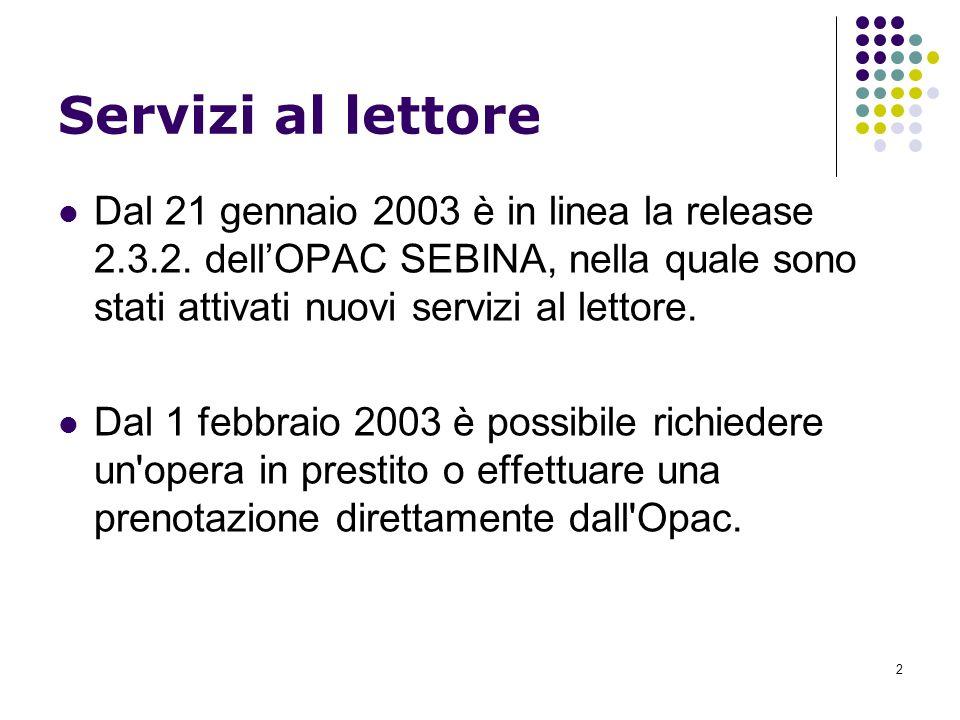 2 Servizi al lettore Dal 21 gennaio 2003 è in linea la release 2.3.2. dellOPAC SEBINA, nella quale sono stati attivati nuovi servizi al lettore. Dal 1