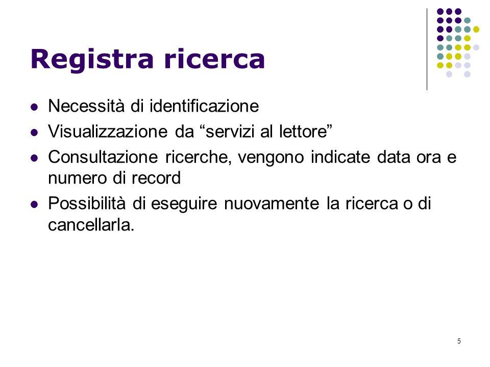 5 Registra ricerca Necessità di identificazione Visualizzazione da servizi al lettore Consultazione ricerche, vengono indicate data ora e numero di record Possibilità di eseguire nuovamente la ricerca o di cancellarla.