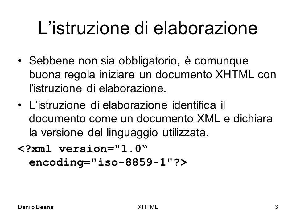 Danilo DeanaXHTML3 Listruzione di elaborazione Sebbene non sia obbligatorio, è comunque buona regola iniziare un documento XHTML con listruzione di elaborazione.