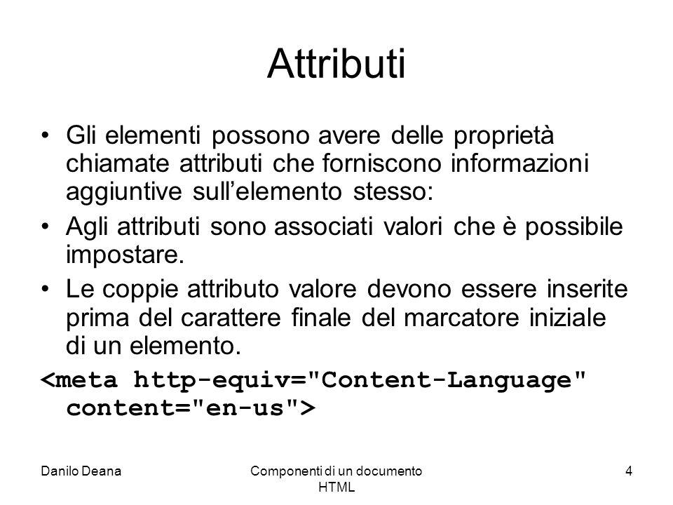 Danilo DeanaComponenti di un documento HTML 4 Attributi Gli elementi possono avere delle proprietà chiamate attributi che forniscono informazioni aggiuntive sullelemento stesso: Agli attributi sono associati valori che è possibile impostare.
