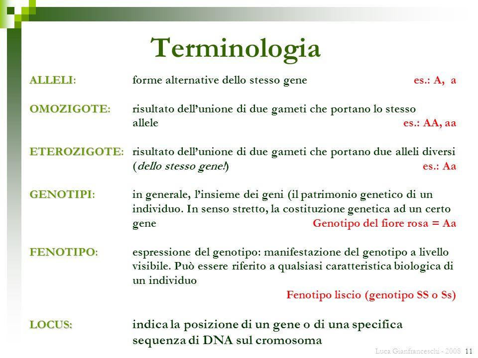 Luca Gianfranceschi - 2008 11 ALLELI ALLELI:forme alternative dello stesso gene es.: A, a OMOZIGOTE OMOZIGOTE:risultato dellunione di due gameti che p