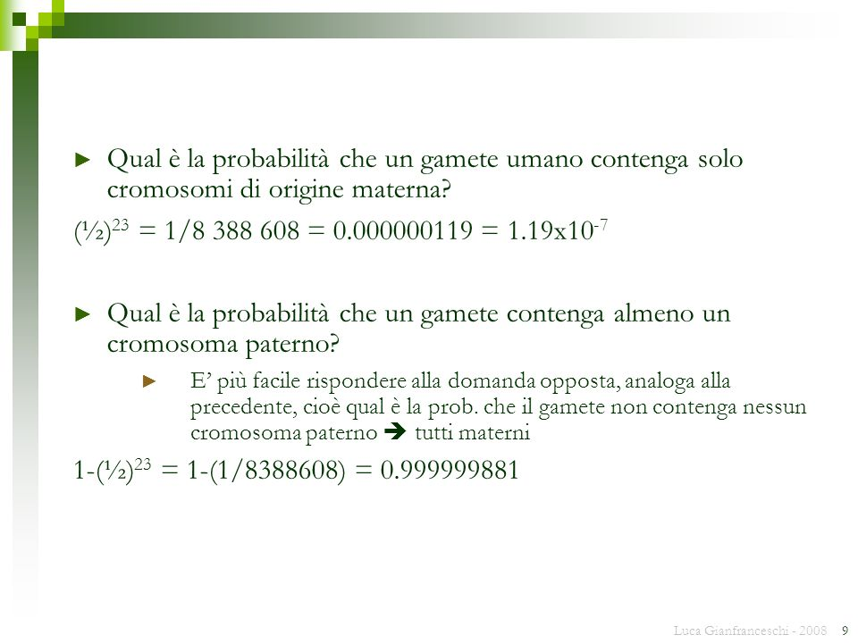 Luca Gianfranceschi - 2008 9 Qual è la probabilità che un gamete umano contenga solo cromosomi di origine materna? (½) 23 = 1/8 388 608 = 0.000000119