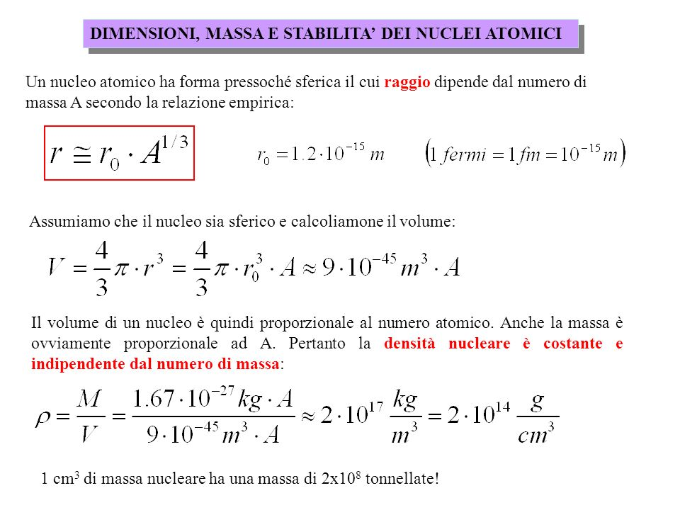 DIMENSIONI, MASSA E STABILITA DEI NUCLEI ATOMICI Un nucleo atomico ha forma pressoché sferica il cui raggio dipende dal numero di massa A secondo la r