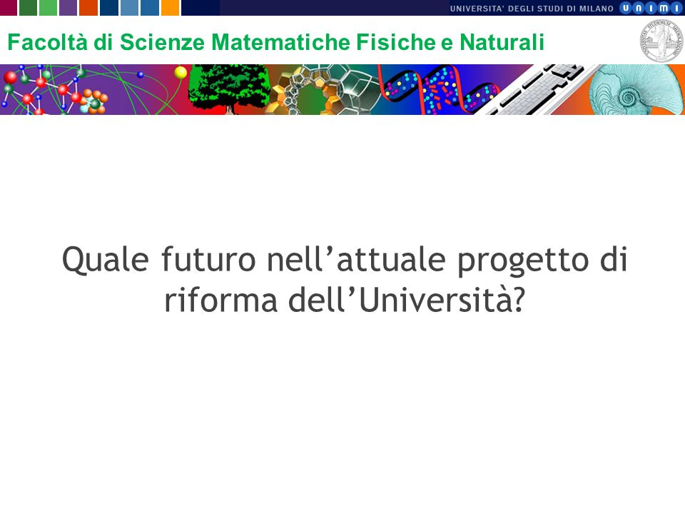 Facoltà di Scienze Matematiche Fisiche e Naturali Quale futuro nellattuale progetto di riforma dellUniversità