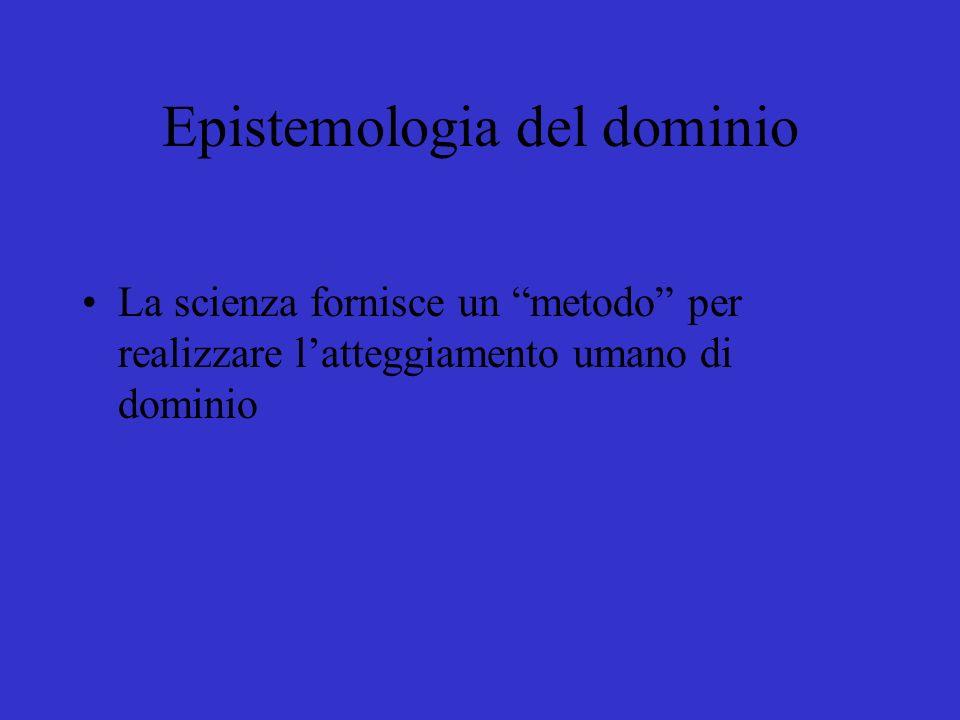 Epistemologia del dominio La scienza fornisce un metodo per realizzare latteggiamento umano di dominio