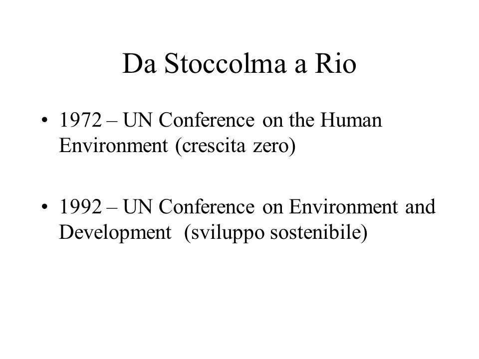 Da Stoccolma a Rio 1972 – UN Conference on the Human Environment (crescita zero) 1992 – UN Conference on Environment and Development (sviluppo sosteni
