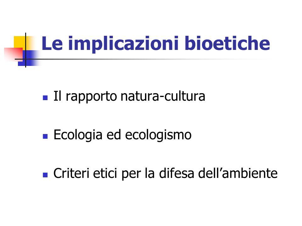 Le implicazioni bioetiche Il rapporto natura-cultura Ecologia ed ecologismo Criteri etici per la difesa dellambiente