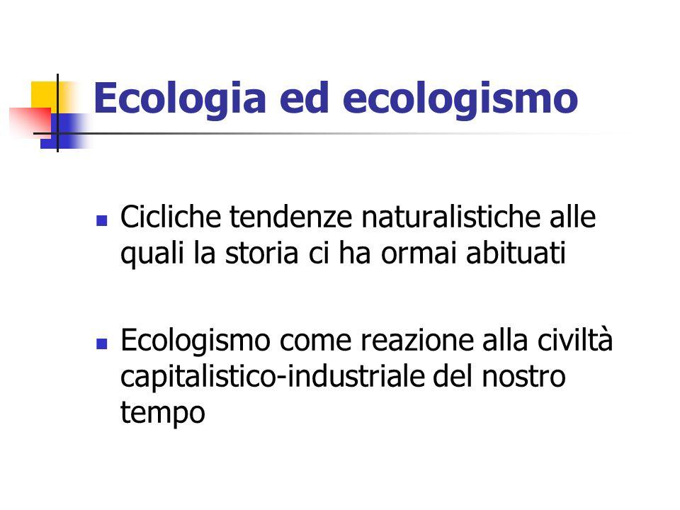 Ecologia ed ecologismo Cicliche tendenze naturalistiche alle quali la storia ci ha ormai abituati Ecologismo come reazione alla civiltà capitalistico-industriale del nostro tempo