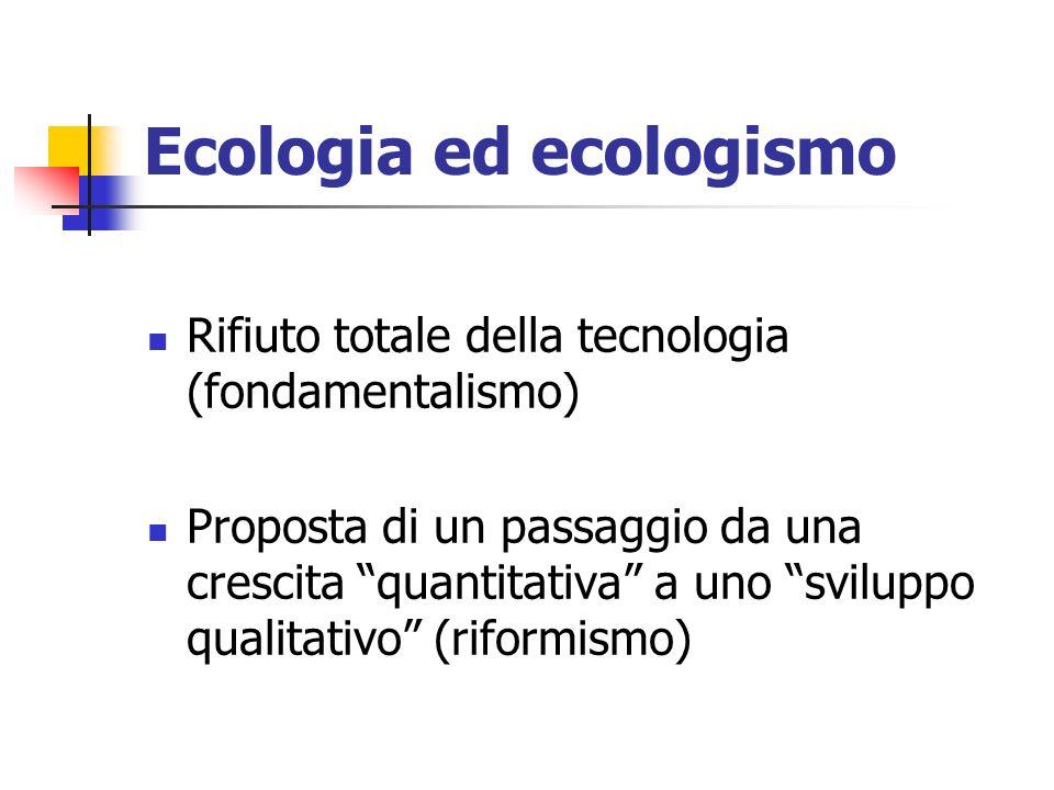 Ecologia ed ecologismo Rifiuto totale della tecnologia (fondamentalismo) Proposta di un passaggio da una crescita quantitativa a uno sviluppo qualitativo (riformismo)