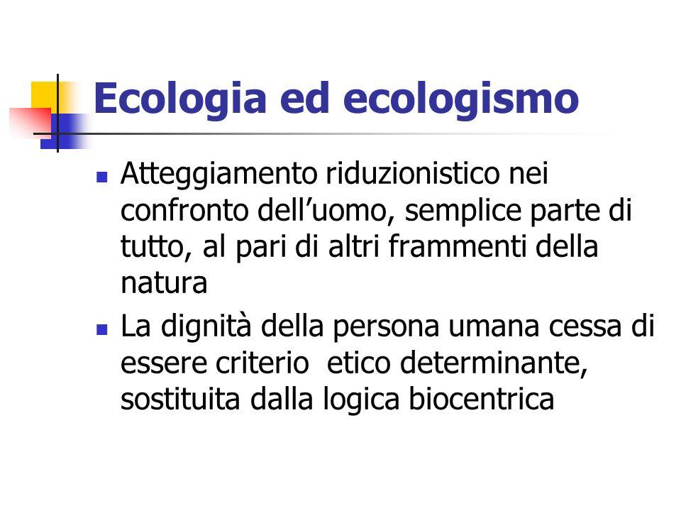 Ecologia ed ecologismo Atteggiamento riduzionistico nei confronto delluomo, semplice parte di tutto, al pari di altri frammenti della natura La dignità della persona umana cessa di essere criterio etico determinante, sostituita dalla logica biocentrica