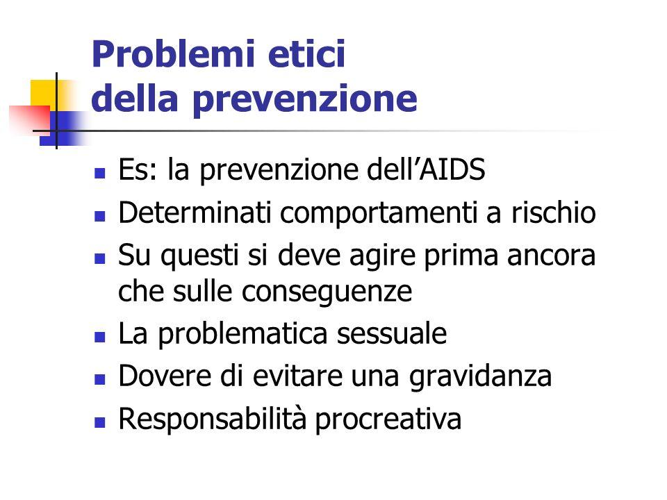 Problemi etici della prevenzione Es: la prevenzione dellAIDS Determinati comportamenti a rischio Su questi si deve agire prima ancora che sulle conseguenze La problematica sessuale Dovere di evitare una gravidanza Responsabilità procreativa